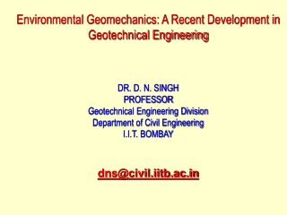 Environmental Geomechanics: A Recent Development in Geotechnical Engineering     DR. D. N. SINGH PROFESSOR Geotechnical