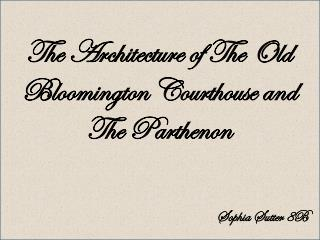 The Architecture of The Old Bloomington Courthouse and The Parthenon
