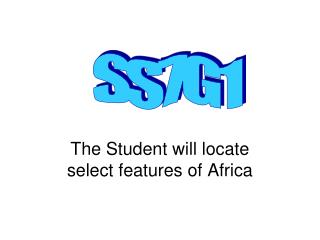 The Student will locate select features of Africa