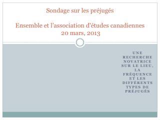 Sondage sur  les  préjugés Ensemble et  l'association d'études canadiennes  20  mars,  2013