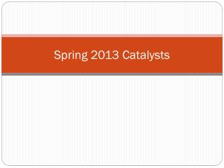 Spring 2013 Catalysts