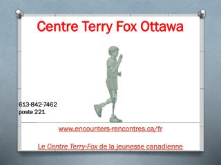 Centre Terry Fox Ottawa 613-842-7462  poste 221 www.encounters-rencontres.ca/fr ‎