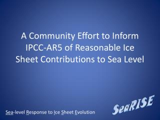 A Community Effort to Inform IPCC-AR5 of Reasonable Ice Sheet Contributions to Sea Level
