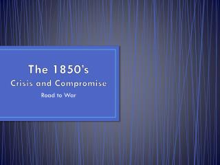 The 1850's  Crisis and Compromise