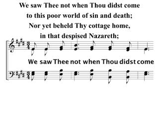 We saw Thee not when Thou didst come to this poor world of sin and death;