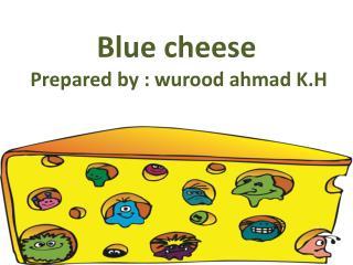 Blue cheese  Prepared by :  wurood ahmad  K.H