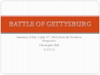 Summary of Day 3 (July 3 rd , 1863) from the Northern Perspective Christopher Ball 4/23/13