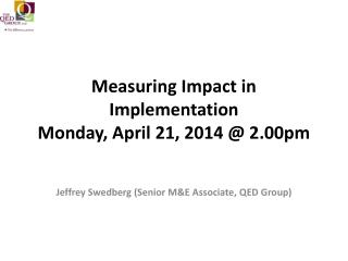 Measuring Impact in Implementation Monday, April 21, 2014 @ 2.00pm