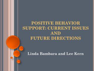 POSITIVE BEHAVIOR SUPPORT: CURRENT ISSUES AND FUTURE DIRECTIONS
