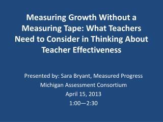 Presented by: Sara Bryant, Measured Progress Michigan Assessment Consortium April 15, 2013