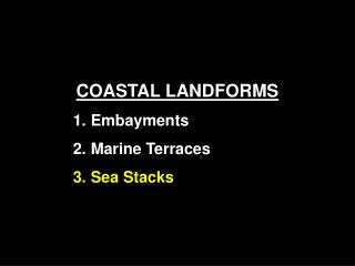 COASTAL LANDFORMS  Embayments  Marine Terraces  Sea Stacks