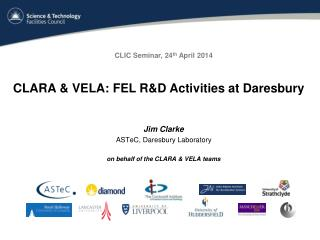 Jim Clarke ASTeC ,  Daresbury  Laboratory on behalf of  the CLARA & VELA teams