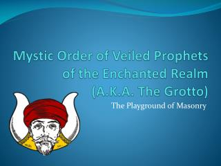 Mystic Order of Veiled Prophets of the Enchanted Realm (A.K.A. The Grotto)