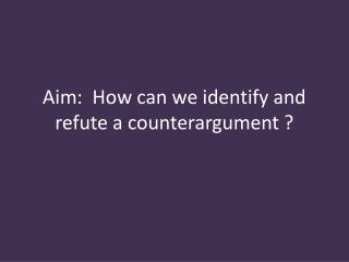 Aim:  How can we identify and refute a counterargument ?