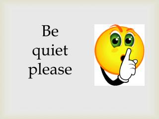 Be quiet please