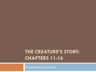 THE CREATURE'S STORY:  CHAPTERS  11-16
