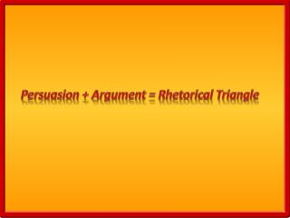 Persuasion + Argument = Rhetorical Triangle