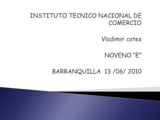 "INSTITUTO TECNICO NACIONAL DE COMERCIO Vladimir cotes NOVENO ""E"" BARRANQUILLA   13  /06/  2010"