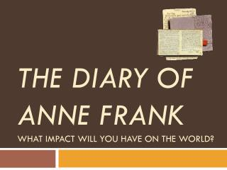 The Diary of Anne Frank What impact will you have on the world?