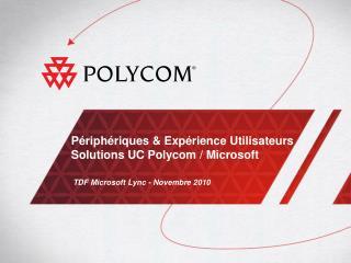 Périphériques & Expérience Utilisateurs S olutions UC  Polycom  / Microsoft