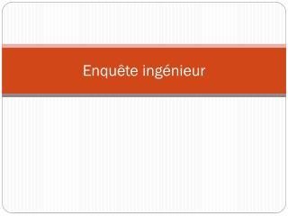 Enquête ingénieur