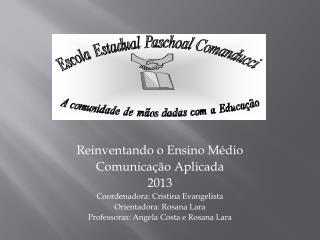 Reinventando o Ensino Médio Comunicação Aplicada 2013 Coordenadora : Cristina Evangelista