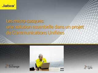 Les micro- casques :  une  solution  essentielle dans  un  projet  de Communications  Unifiées