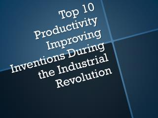 Top 10 Productivity Improving Inventions During the Industrial Revolution