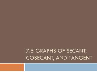 7.5 Graphs of Secant, Cosecant, and Tangent