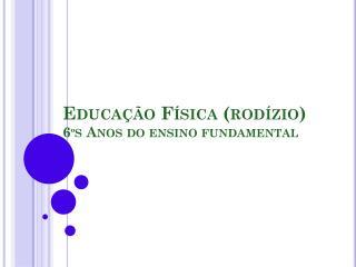 Educação Física (rodízio) 6ºs Anos do ensino fundamental