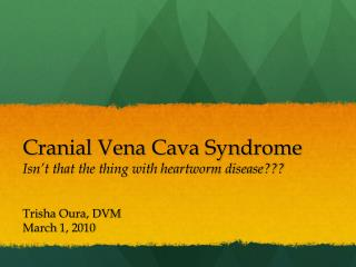 Cranial Vena Cava Syndrome Isn't that the thing with heartworm disease???