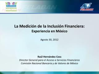 La Medición de la Inclusión Financiera: Experiencia en México Agosto 30,  2012