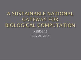 A SUSTAINABLE NATIONAL GATEWAY FOR  BIOLOGICAL COMPUTATION