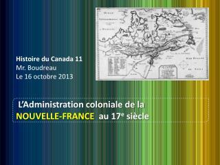 Histoire du Canada 11 Mr. Boudreau Le 16 octobre 2013 L'Administration coloniale de la