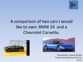 A comparison of two cars I would like to own: BMW Z4  and a Chevrolet Corvette.