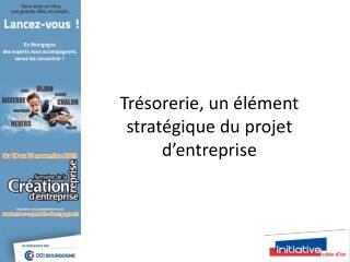 Tr�sorerie, un �l�ment strat�gique du projet d�entreprise