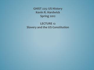 GHIST 225: US History Kevin R. Hardwick Spring 2012 LECTURE  12 Slavery and the US Constitution