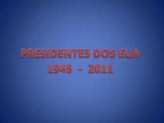 PRESIDENTES DOS EUA 1945  -  2011