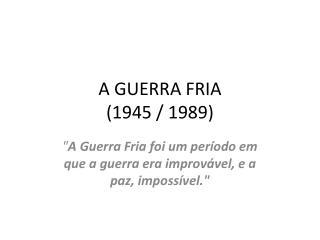 A GUERRA FRIA (1945 / 1989)