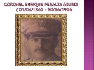 Coronel ENRIQUE PERALTA AZURDI           ( 01/04/1963 - 30/06/1966