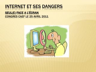 Internet et ses dangers  Seul(E) face a l'écran     Congres CAEF le 25 avril 2011