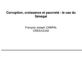 Corruption, croissance et pauvreté: le cas du Sénégal François Joseph CABRAL CRES/UCAD