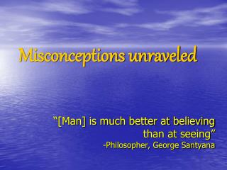 """""""[Man] is much better at believing than at seeing"""" -Philosopher, George Santyana"""