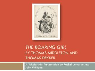 The Roaring Girl  by  Thomas Middleton and Thomas Dekker