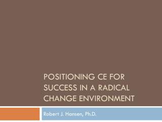 Positioning CE for Success in a Radical Change Environment