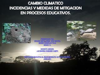 CAMBIO CLIMATICO  INCIDENCIAS Y MEDIDAS DE MITIGACION EN PROCESOS EDUCATIVOS.