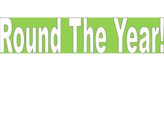 Round The  Year !