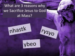What are 3 reasons why we Sacrifice Jesus to God at Mass?