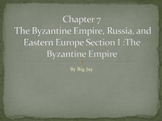 Chapter 7  The Byzantine Empire, Russia, and Eastern Europe Section I :The Byzantine Empire