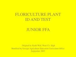 FLORICULTURE PLANT  ID AND TEST   JUNIOR FFA     Original by Keith Wall, Ware Co. High Modified by Georgia Agriculture E